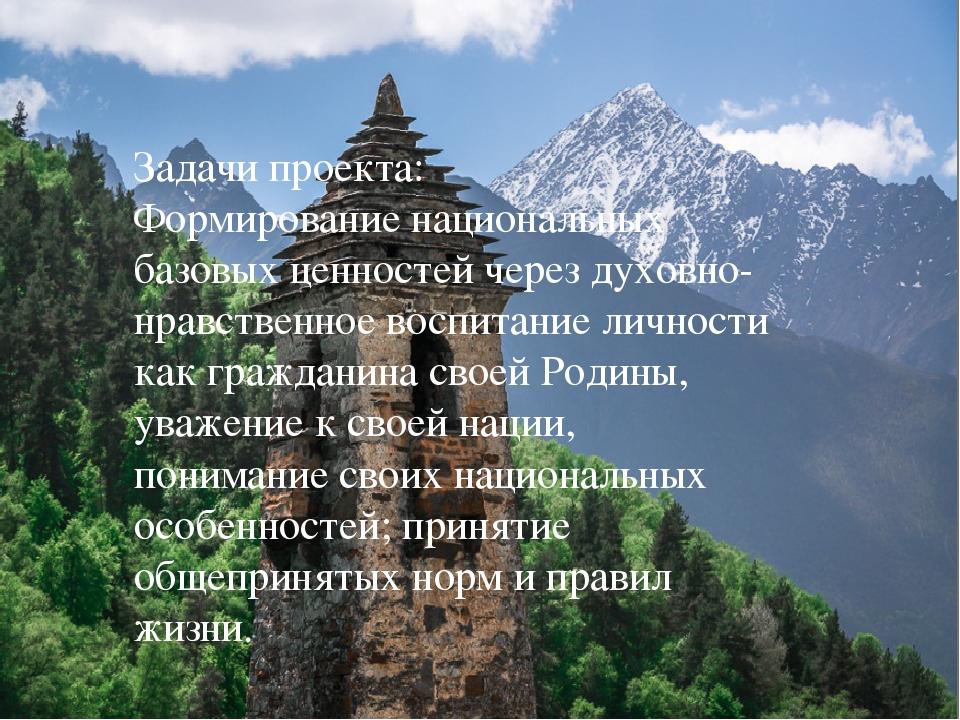 Задачи проекта: Формирование национальных базовых ценностей через духовно-нра...
