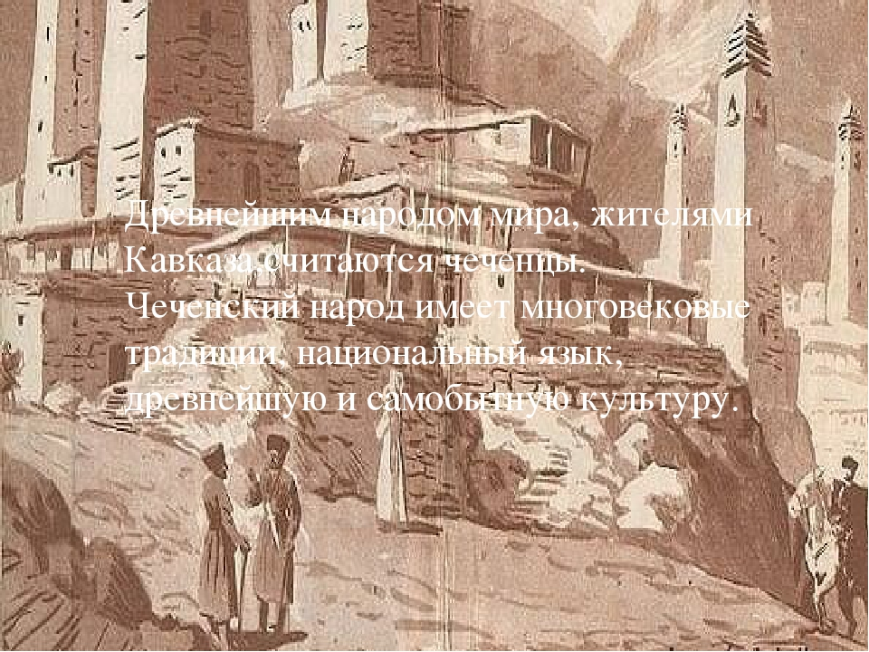 Древнейшим народом мира, жителями Кавказа,считаются чеченцы. Чеченский народ...