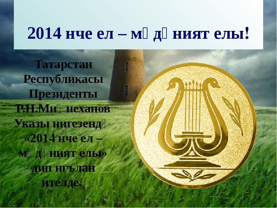 2014 нче ел – мәдәният елы! Татарстан Республикасы Президенты Р.Н.Миңнеханов...