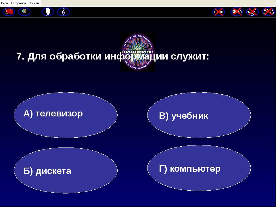 7. Для обработки информации служит: А) телевизор Б) дискета Г) компьютер В)...