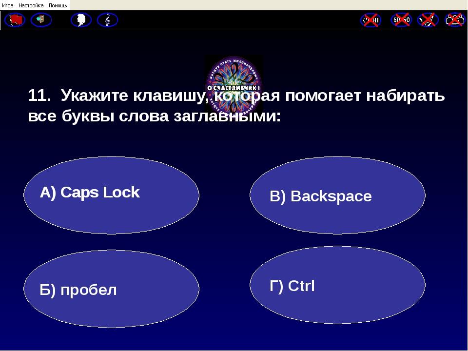 11. Укажите клавишу, которая помогает набирать все буквы слова заглавными: А...