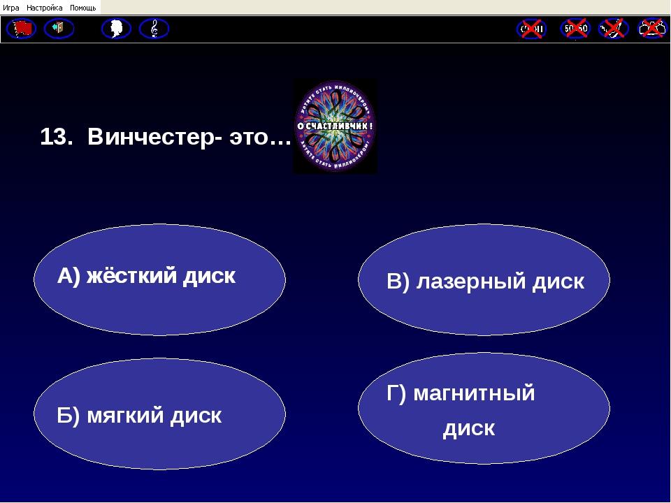13. Винчестер- это… А) жёсткий диск Б) мягкий диск Г) магнитный диск В) лазе...
