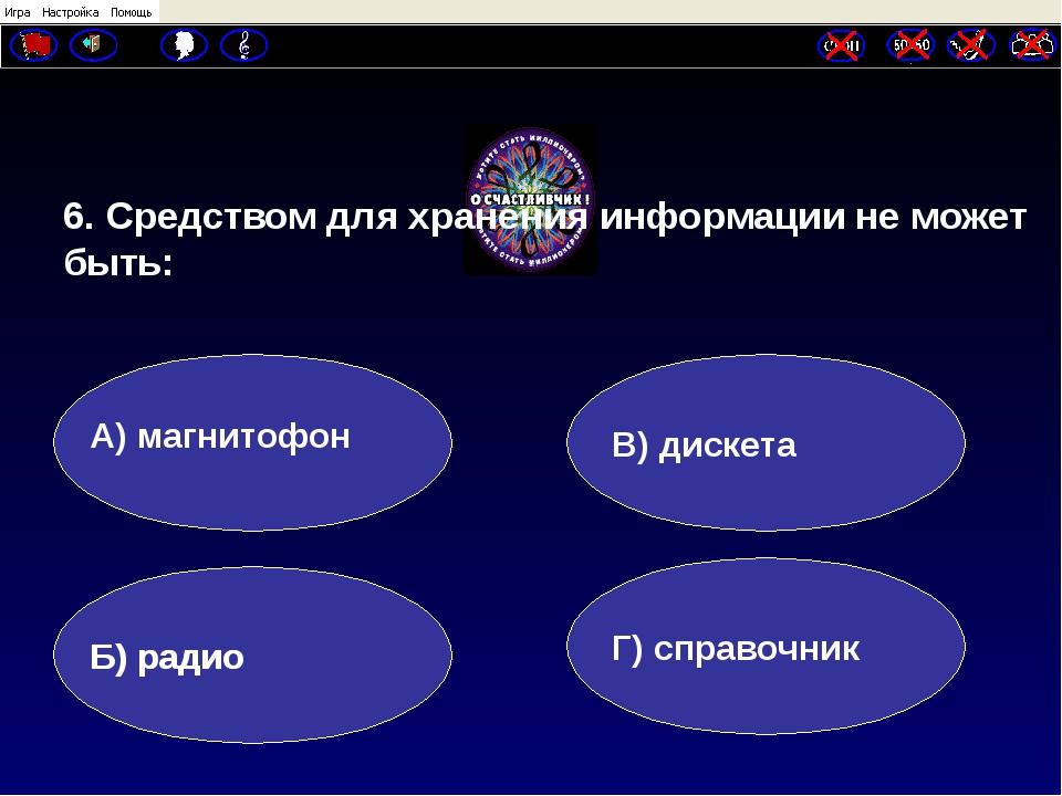 6. Средством для хранения информации не может быть: А) магнитофон Б) радио Г...