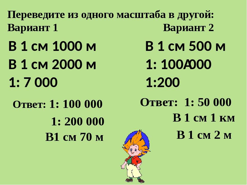 Переведите из одного масштаба в другой: Вариант 1 Вариант 2 В 1 см 1000 м В 1...