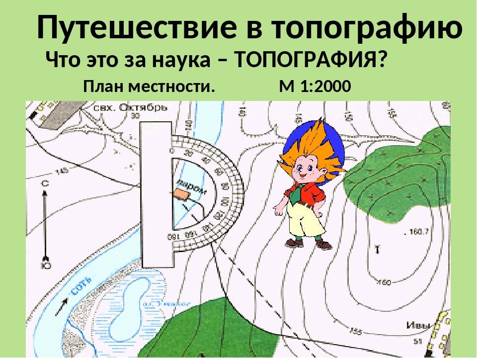 Топография – наука о составлении карт и планов. План местности - уменьшенное...