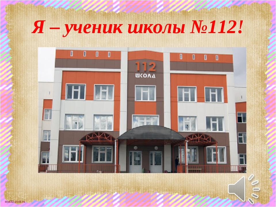 Я – ученик школы №112! scul32.ucoz.ru