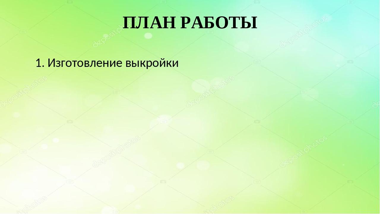ПЛАН РАБОТЫ 1. Изготовление выкройки