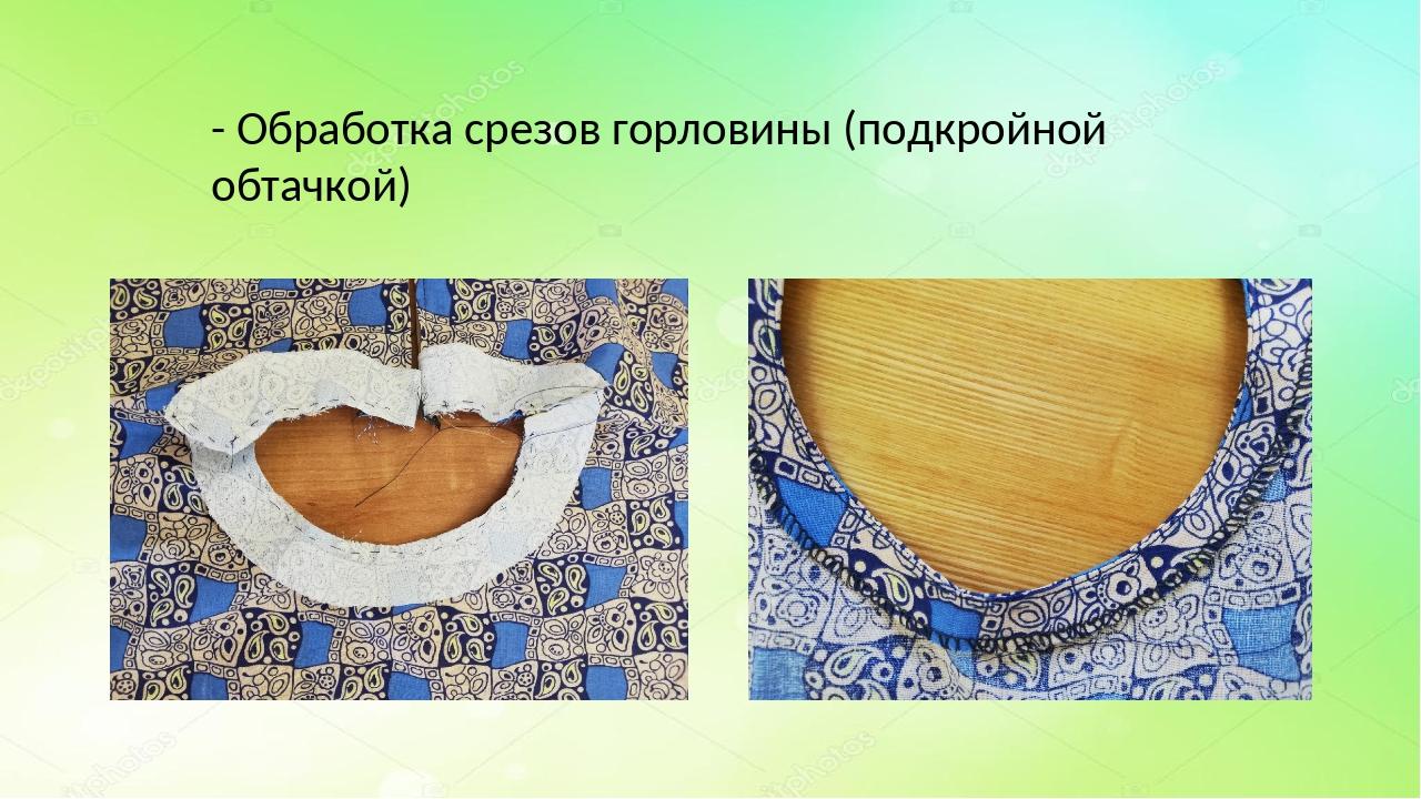 - Обработка срезов горловины (подкройной обтачкой)