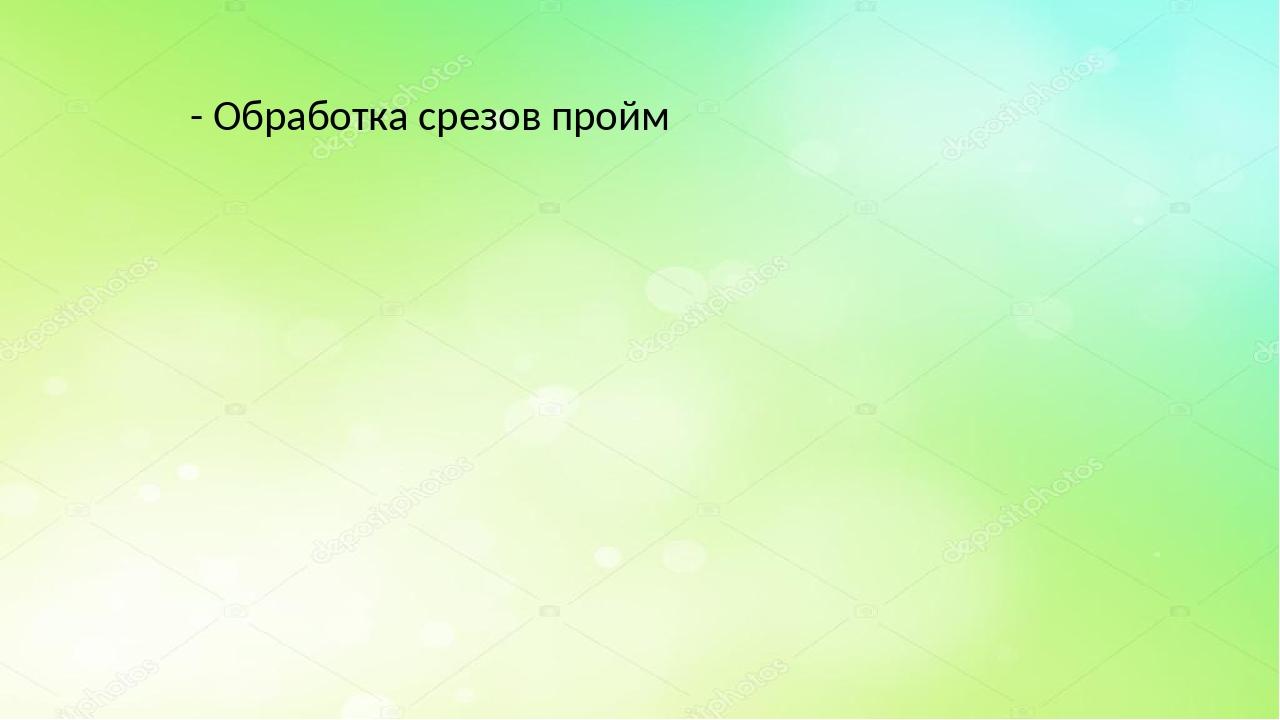 - Обработка срезов пройм