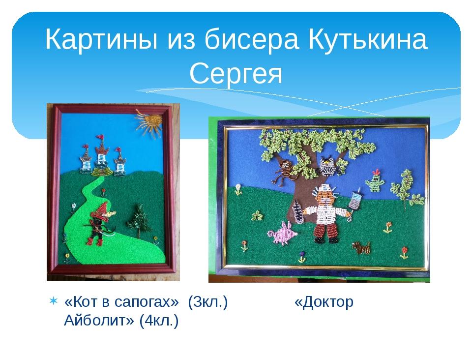 «Кот в сапогах» (3кл.) «Доктор Айболит» (4кл.) Картины из бисера Кутькина Сер...