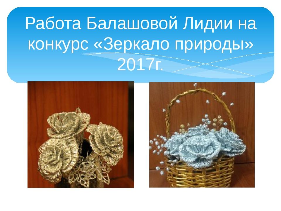 Работа Балашовой Лидии на конкурс «Зеркало природы» 2017г.