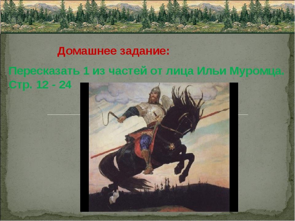 Домашнее задание: Пересказать 1 из частей от лица Ильи Муромца. Стр. 12 - 24