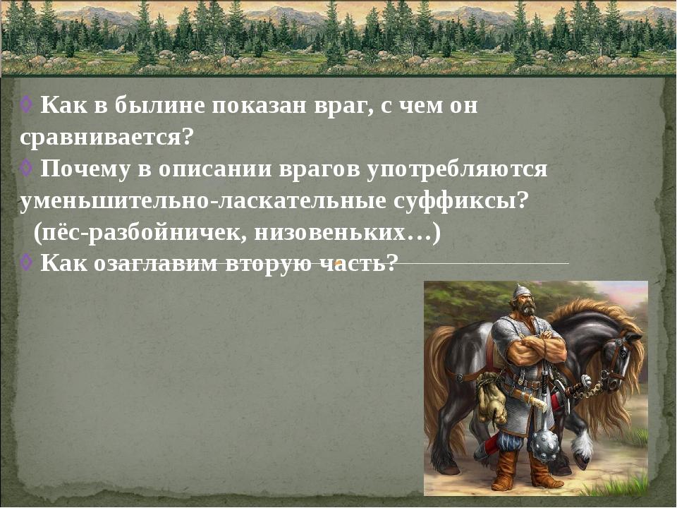 ◊ Как в былине показан враг, с чем он сравнивается? ◊ Почему в описании враго...