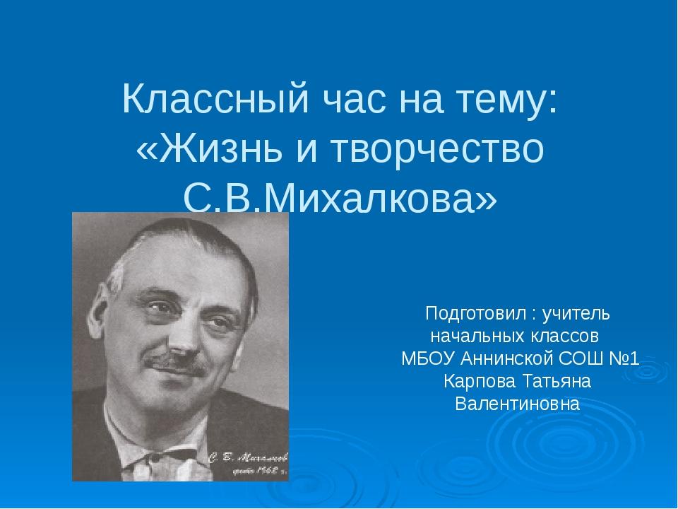 Классный час на тему: «Жизнь и творчество С.В.Михалкова» Подготовил : учитель...