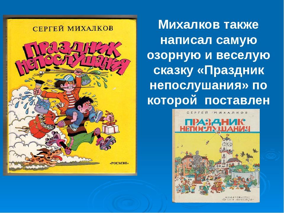 Михалков также написал самую озорную и веселую сказку «Праздник непослушания»...