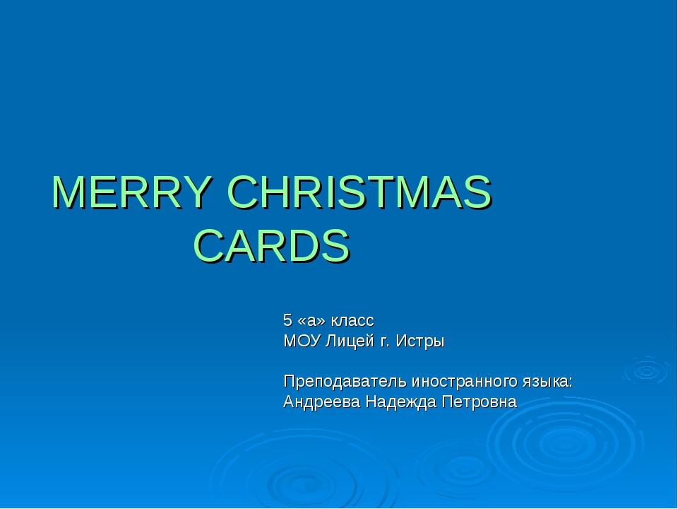 MERRY CHRISTMAS CARDS 5 «a» класс МОУ Лицей г. Истры Преподаватель иностранно...