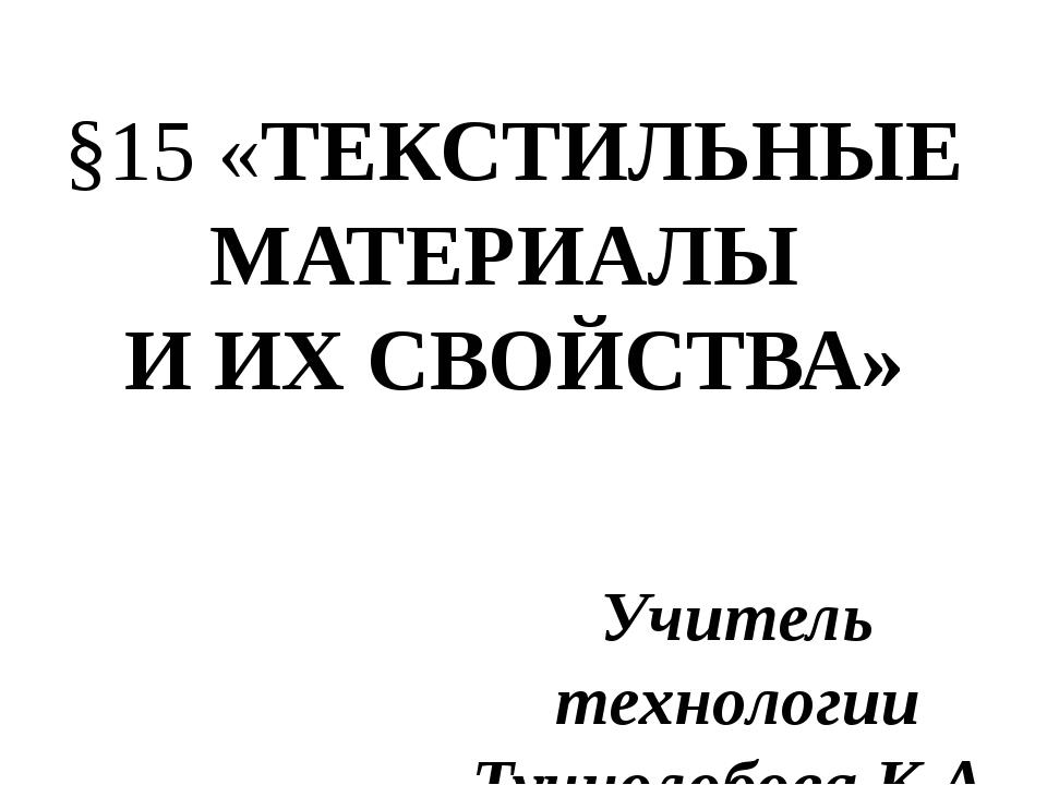 Учитель технологии Тучнолобова К.А. §15 «ТЕКСТИЛЬНЫЕ МАТЕРИАЛЫ И ИХ СВОЙСТВА»