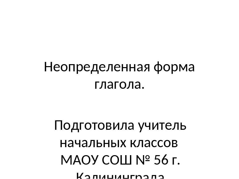 Неопределенная форма глагола. Подготовила учитель начальных классов МАОУ СОШ...