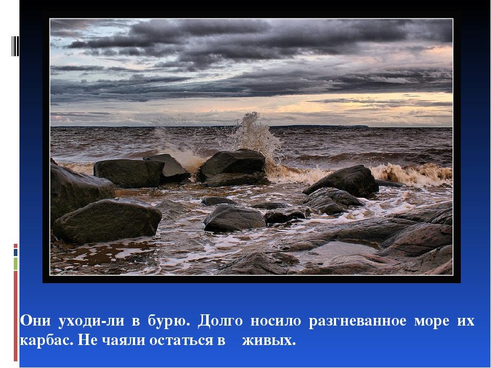Они уходили в бурю. Долго носило разгневанное море их карбас. Не чаяли остат...