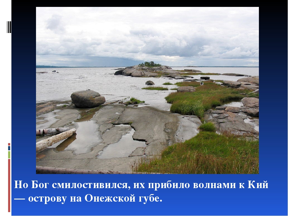 Но Бог смилостивился, их прибило волнами к Кий— острову на Онежской губе.