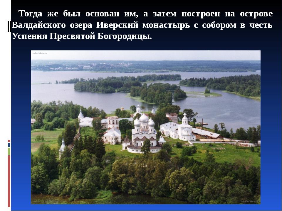 Тогда же был основан им, а затем построен на острове Валдайского озера Иверск...