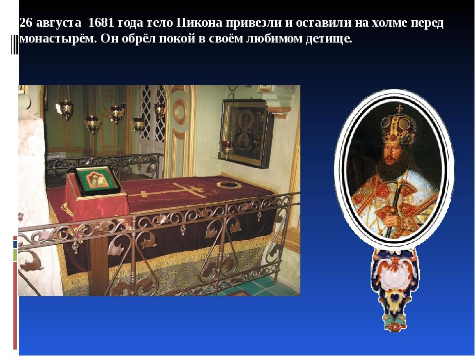 26 августа 1681 года тело Никона привезли и оставили на холме, против входа в...