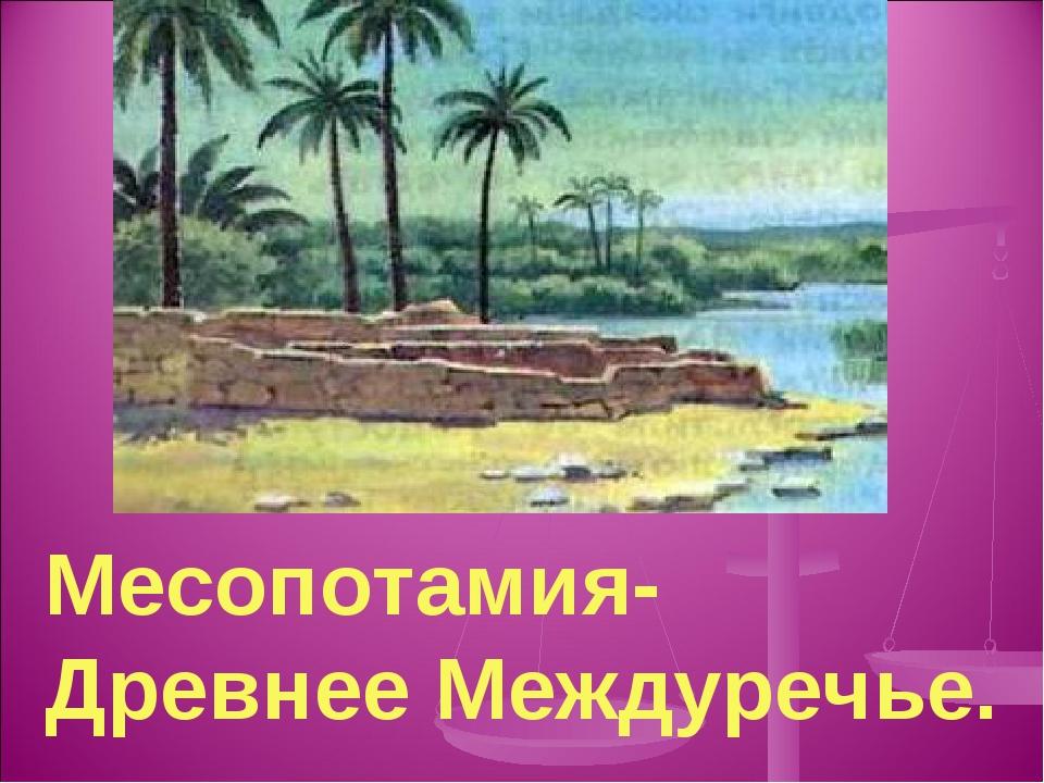 Месопотамия- Древнее Междуречье.