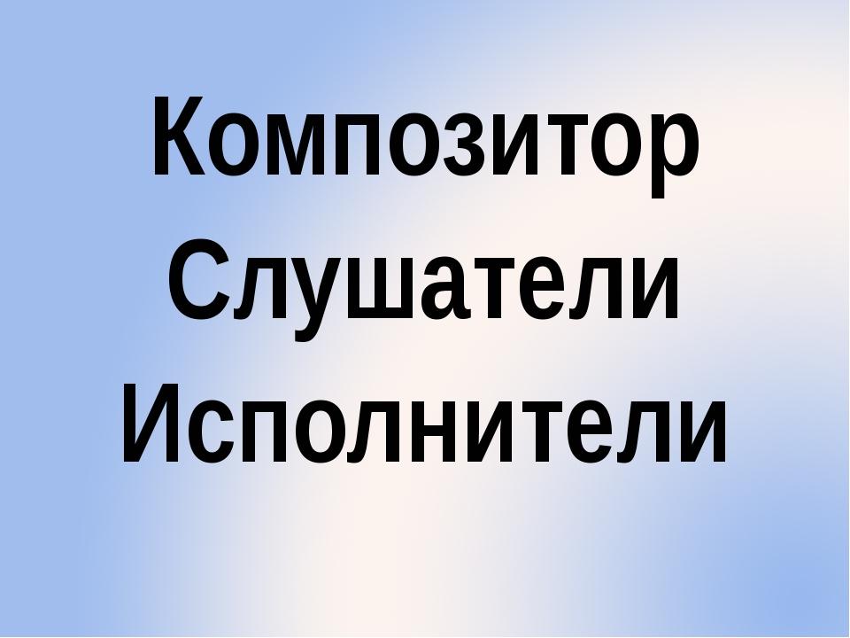 Композитор Слушатели Исполнители