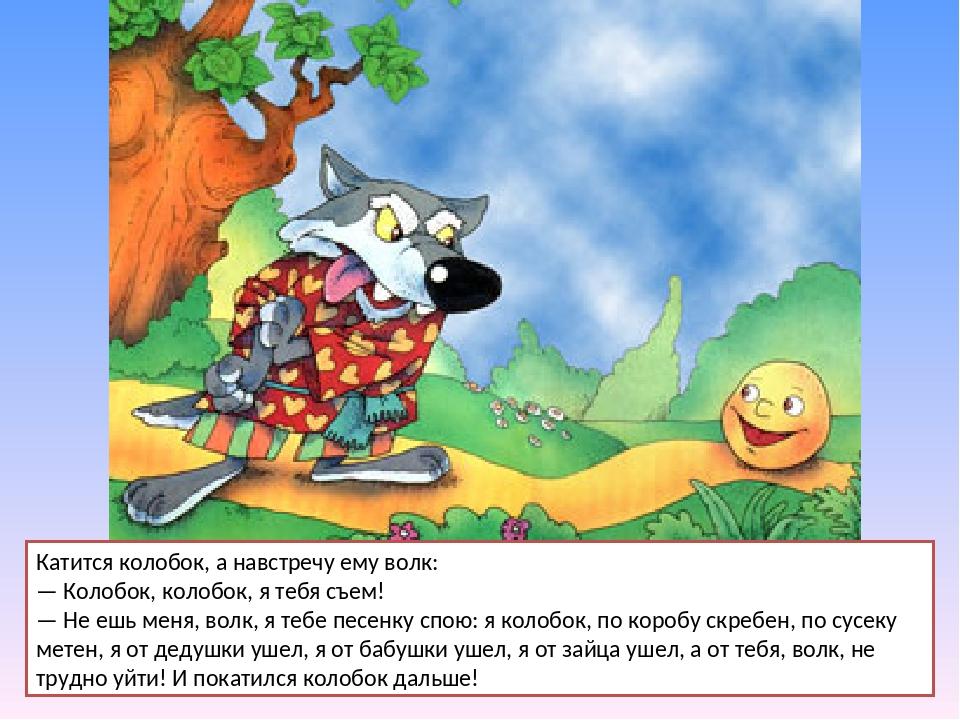 Катится колобок, а навстречу ему волк: — Колобок, колобок, я тебя съем! — Не...