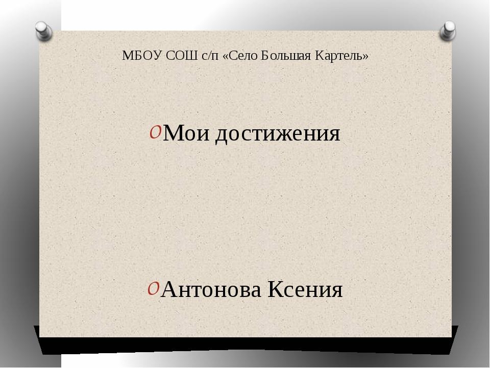 МБОУ СОШ с/п «Село Большая Картель» Мои достижения Антонова Ксения