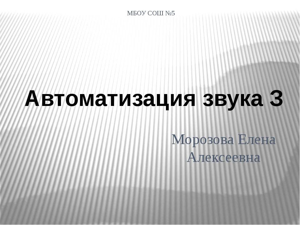 МБОУ СОШ №5 Морозова Елена Алексеевна Автоматизация звука З