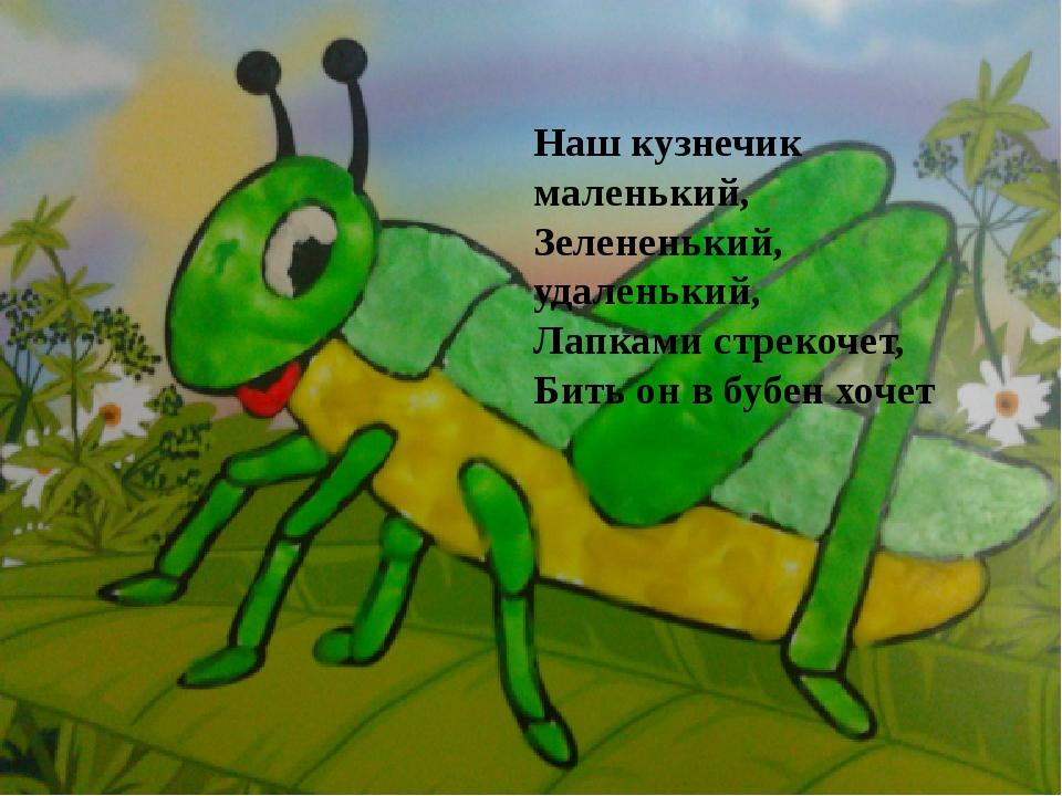 Наш кузнечик маленький, Зелененький, удаленький, Лапками стрекочет, Бить он в...