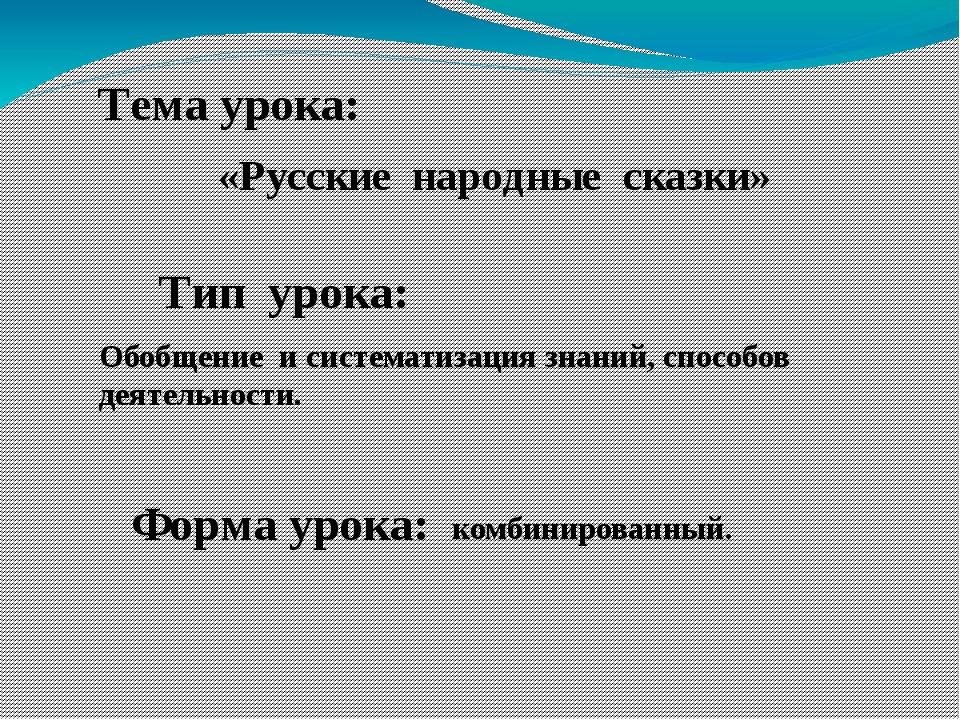 Тема урока: «Русские народные сказки» Тип урока: Обобщение и систематизация з...