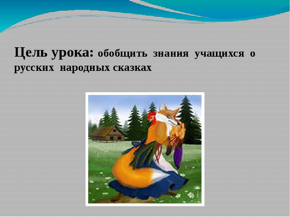 Цель урока: обобщить знания учащихся о русских народных сказках