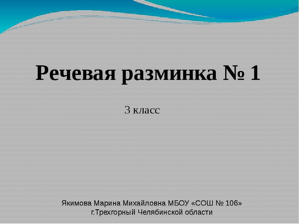 Речевая разминка № 1 3 класс Якимова Марина Михайловна МБОУ «СОШ № 106» г.Тре...