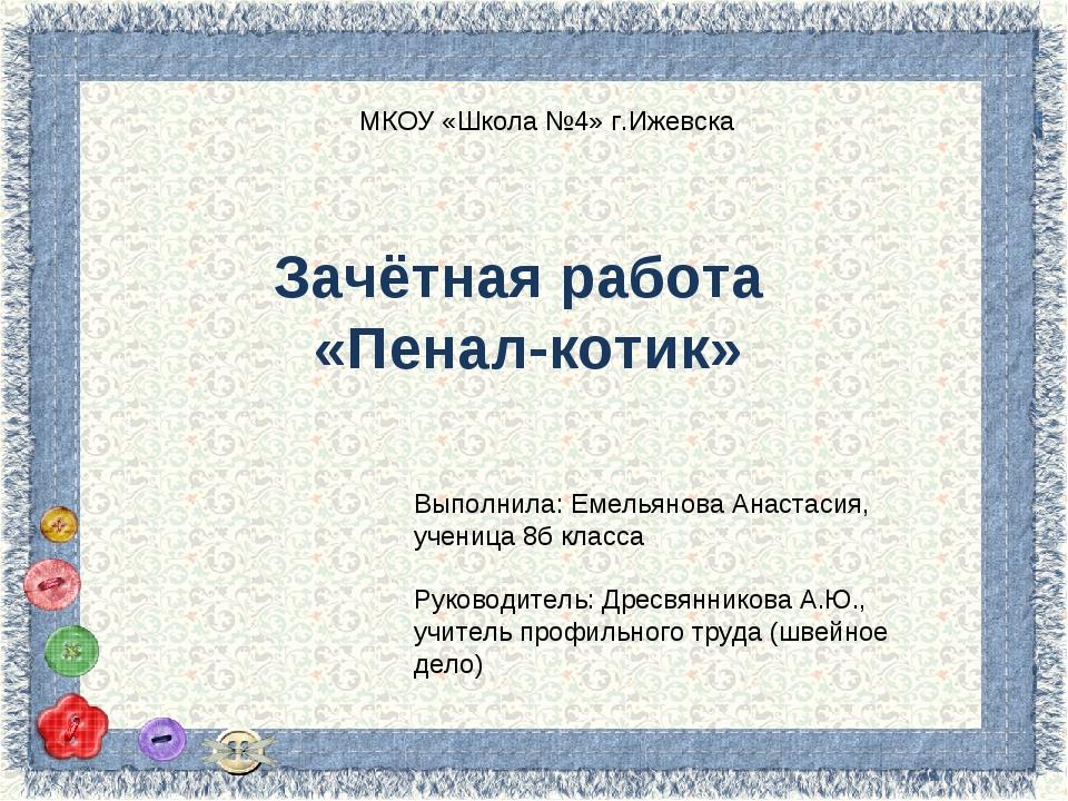 Зачётная работа «Пенал-котик» МКОУ «Школа №4» г.Ижевска Выполнила: Емельянова...