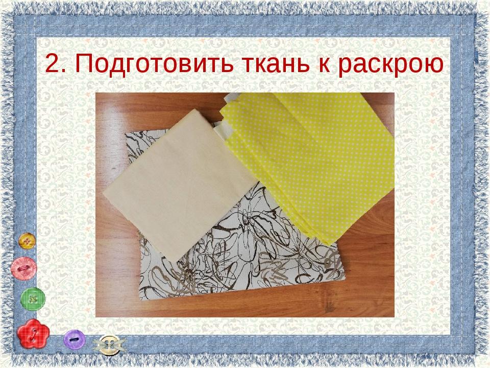 2. Подготовить ткань к раскрою