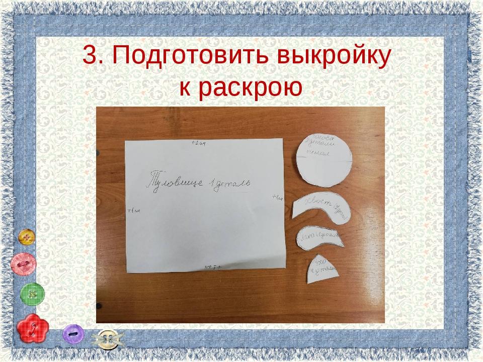 3. Подготовить выкройку к раскрою