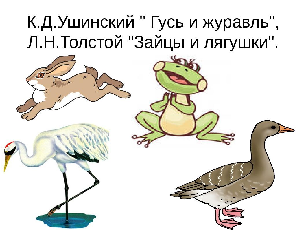 """К.Д.Ушинский """" Гусь и журавль"""", Л.Н.Толстой """"Зайцы и лягушки""""."""