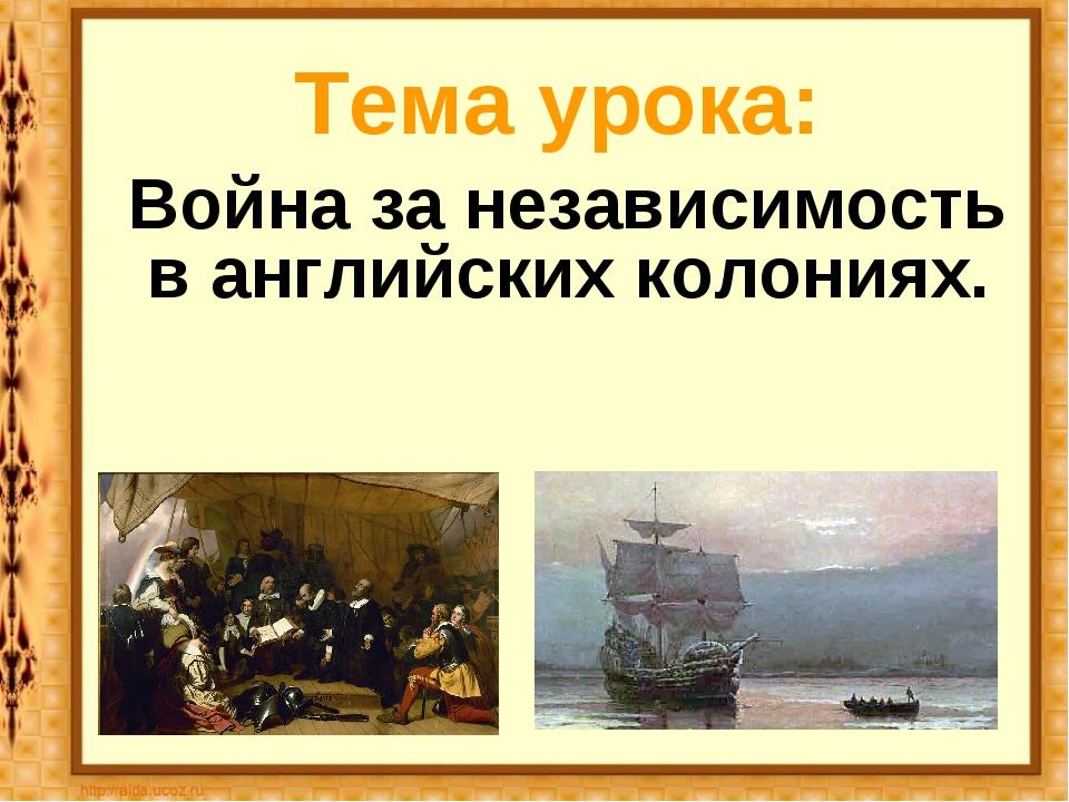 Тема урока: Война за независимость в английских колониях.