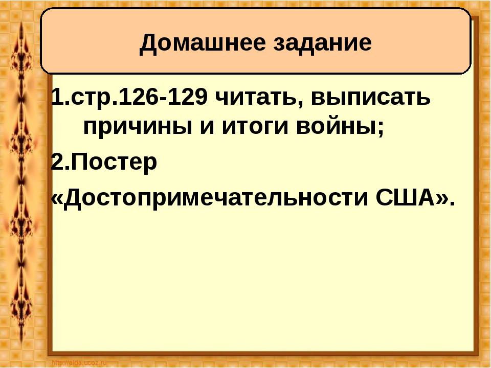 1.стр.126-129 читать, выписать причины и итоги войны; 2.Постер «Достопримечат...