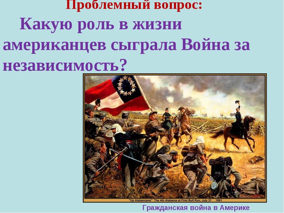 Проблемный вопрос: Какую роль в жизни американцев сыгралаВойна за независим...