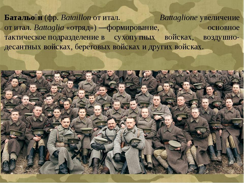 Батальо́н(фр.Bataillonотитал. Battaglioneувеличение отитал.Battaglia«...