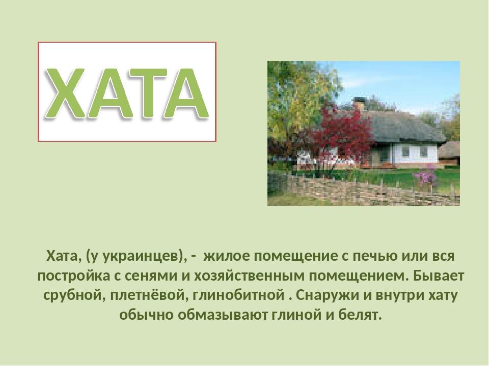 Хата, (у украинцев), - жилое помещение с печью или вся постройка с сенями и...
