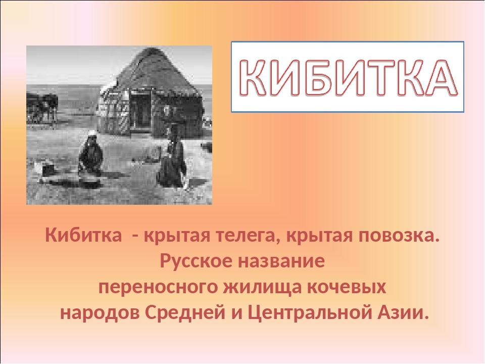 Кибитка - крытая телега, крытая повозка. Русское название переносного жилища...