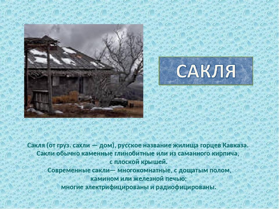 Сакля (от груз. сахли — дом), русское название жилища горцев Кавказа. Сакли о...