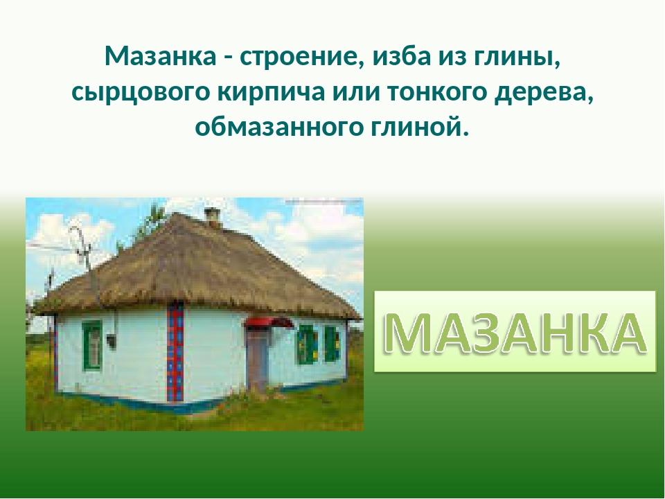 Мазанка - строение, изба из глины, сырцового кирпича или тонкого дерева, обм...