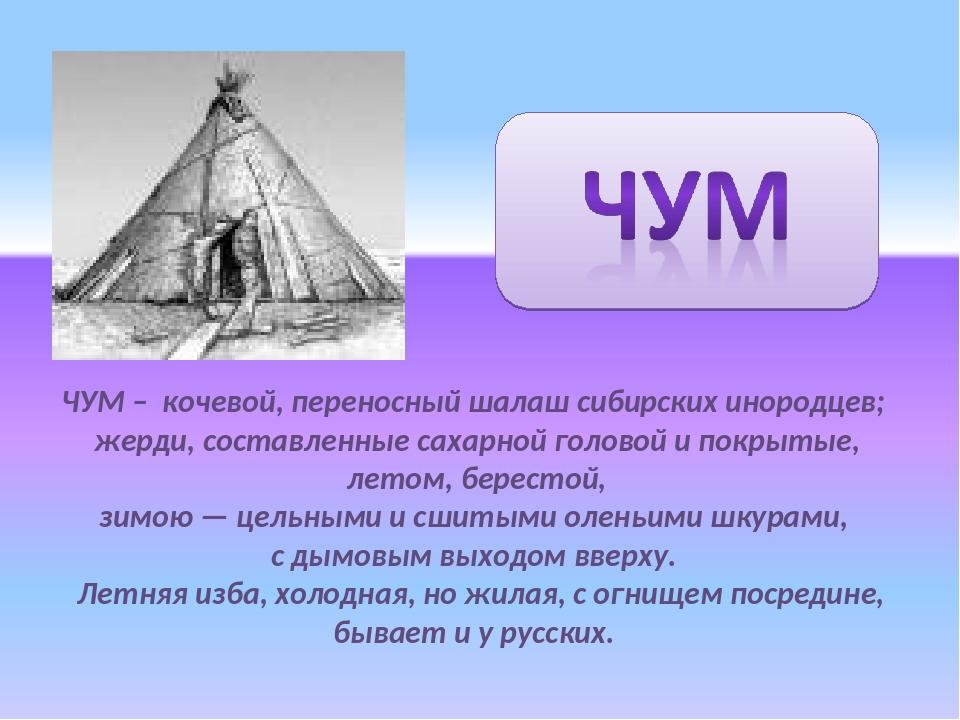 ЧУМ – кочевой, переносный шалаш сибирских инородцев; жерди, составленные саха...