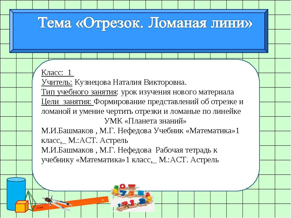 Класс: 1 Учитель: Кузнецова Наталия Викторовна. Тип учебного занятия: урок из...
