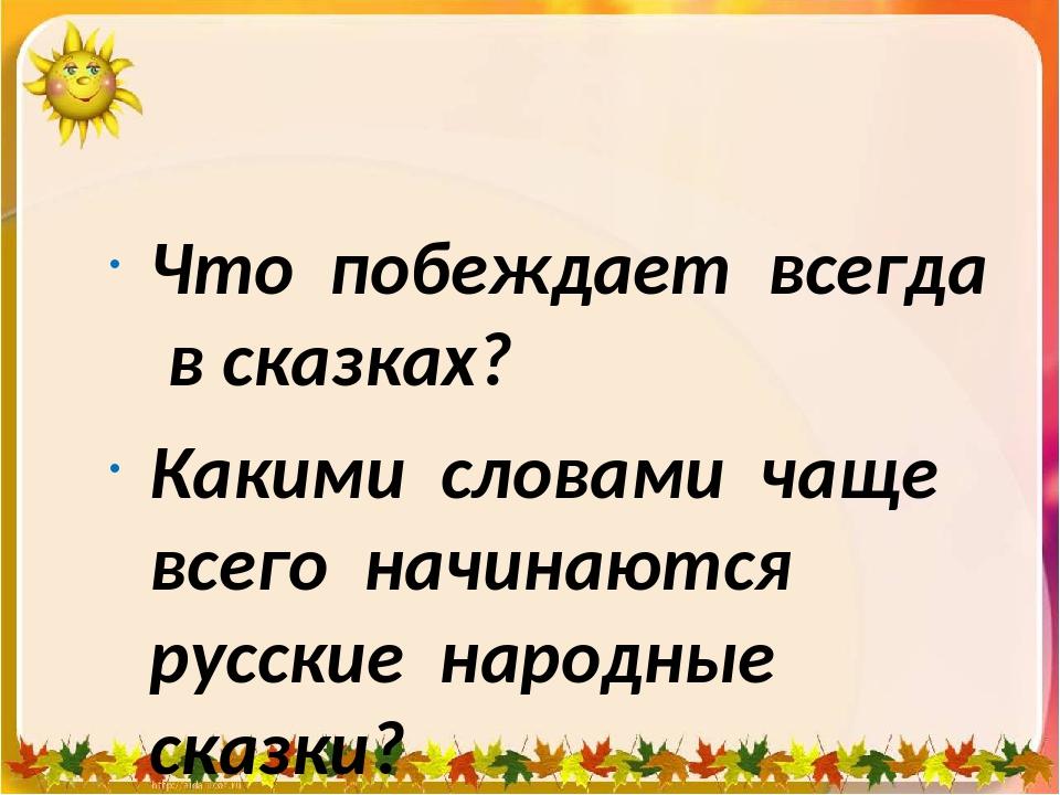 Что побеждает всегда в сказках? Какими словами чаще всего начинаются русские...